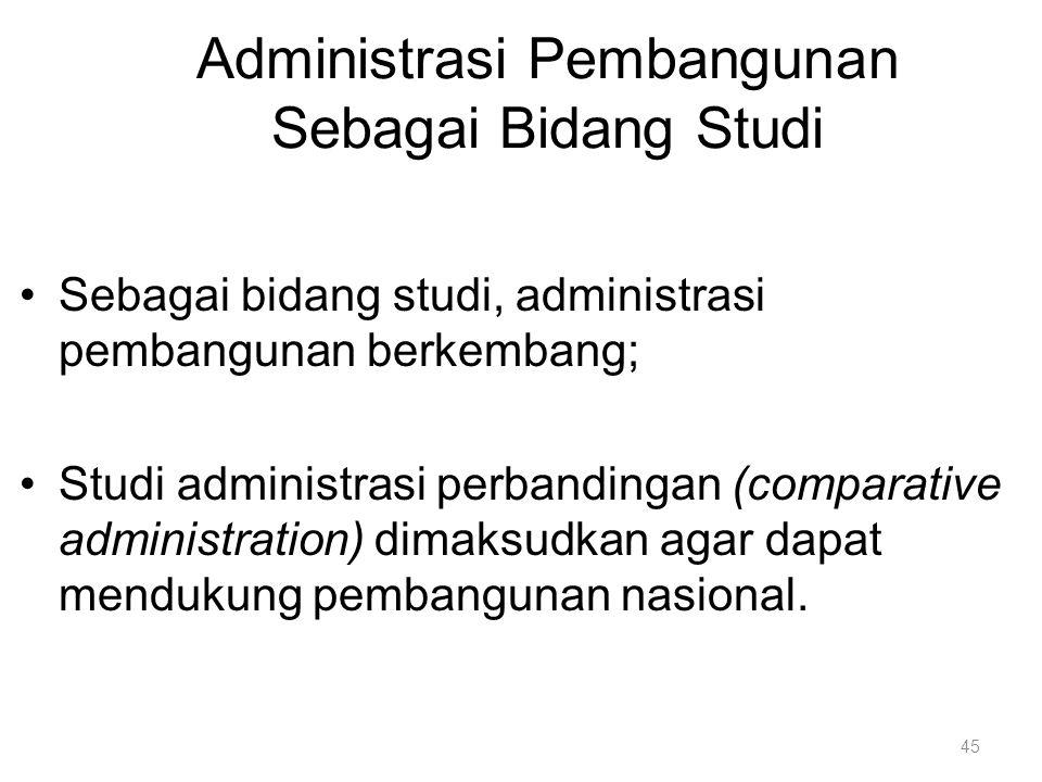 Administrasi Pembangunan Sebagai Bidang Studi Sebagai bidang studi, administrasi pembangunan berkembang; Studi administrasi perbandingan (comparative
