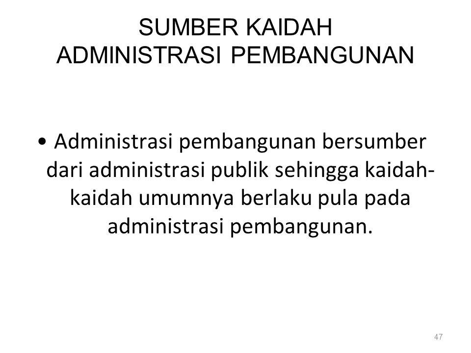 SUMBER KAIDAH ADMINISTRASI PEMBANGUNAN Administrasi pembangunan bersumber dari administrasi publik sehingga kaidah kaidah umumnya berlaku pula pada a