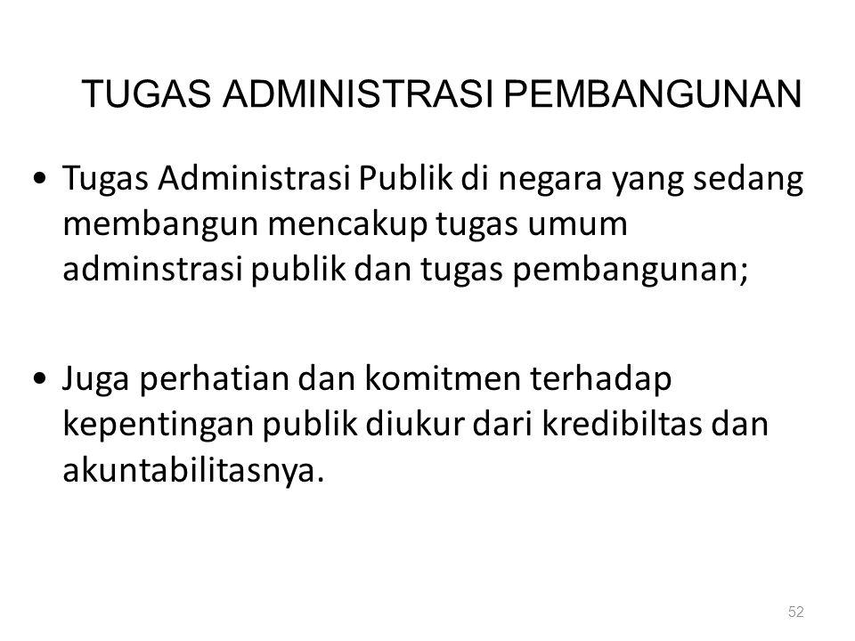 TUGAS ADMINISTRASI PEMBANGUNAN Tugas Administrasi Publik di negara yang sedang membangun mencakup tugas umum adminstrasi publik dan tugas pembangunan;