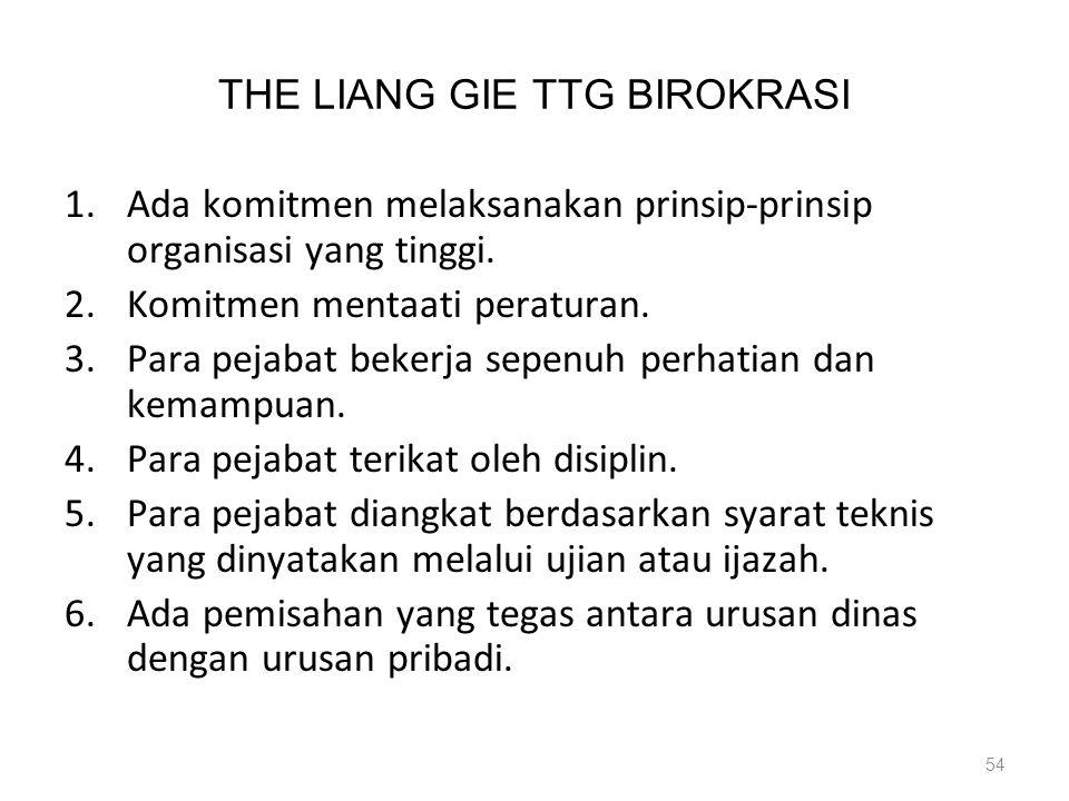THE LIANG GIE TTG BIROKRASI 1.Ada komitmen melaksanakan prinsip-prinsip organisasi yang tinggi. 2.Komitmen mentaati peraturan. 3.Para pejabat bekerja