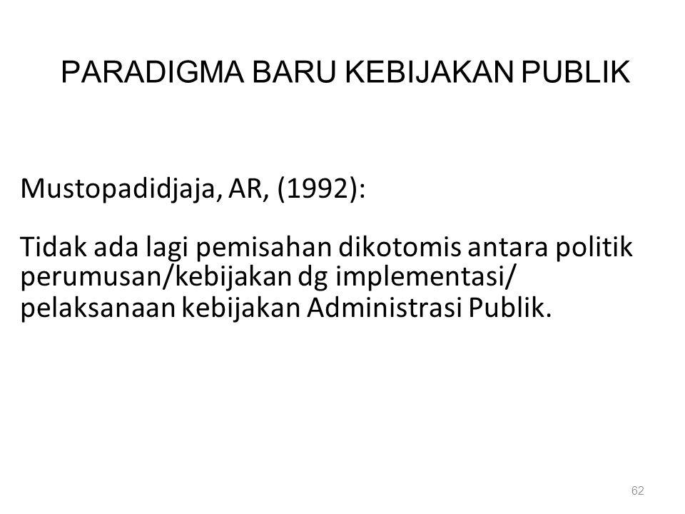 PARADIGMA BARU KEBIJAKAN PUBLIK Mustopadidjaja, AR, (1992): Tidak ada lagi pemisahan dikotomis antara politik perumusan/kebijakan dg implementasi/ pel