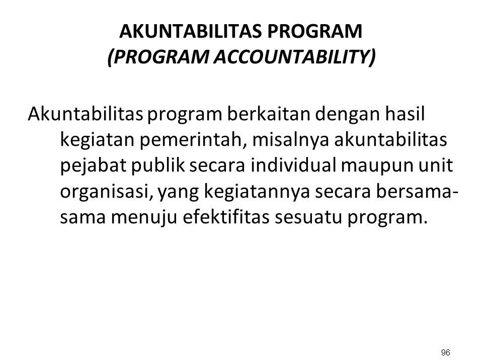 AKUNTABILITAS PROGRAM (PROGRAM ACCOUNTABILITY) Akuntabilitas program berkaitan dengan hasil kegiatan pemerintah, misalnya akuntabilitas pejabat publik