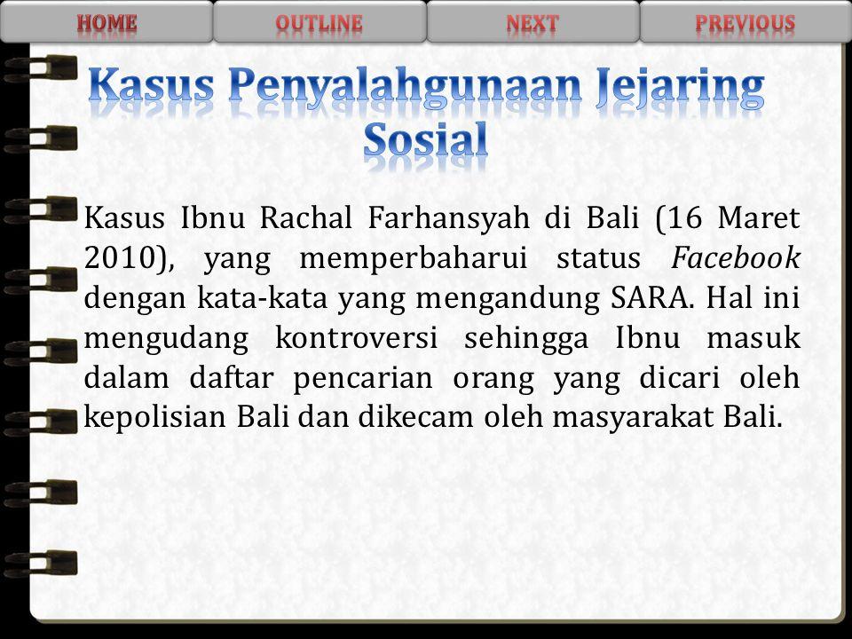 Kasus Ibnu Rachal Farhansyah di Bali (16 Maret 2010), yang memperbaharui status Facebook dengan kata-kata yang mengandung SARA. Hal ini mengudang kont