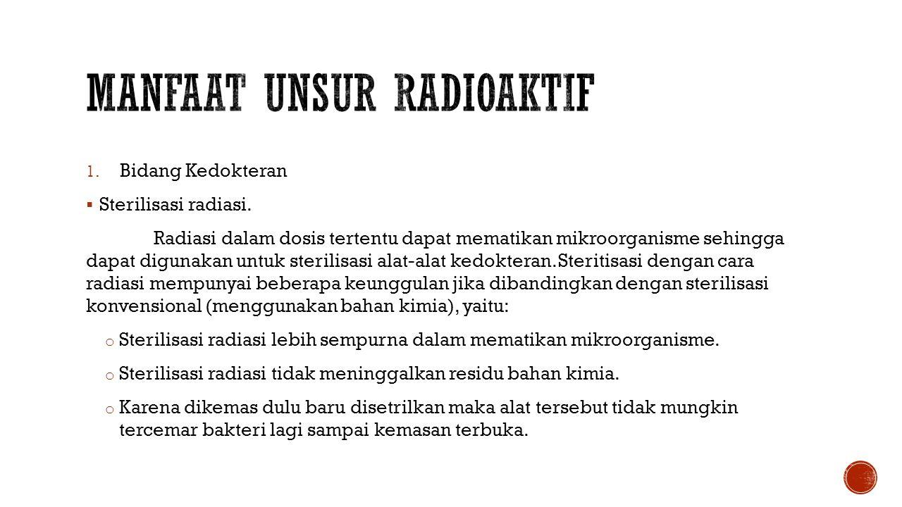 1. Bidang Kedokteran  Sterilisasi radiasi. Radiasi dalam dosis tertentu dapat mematikan mikroorganisme sehingga dapat digunakan untuk sterilisasi ala