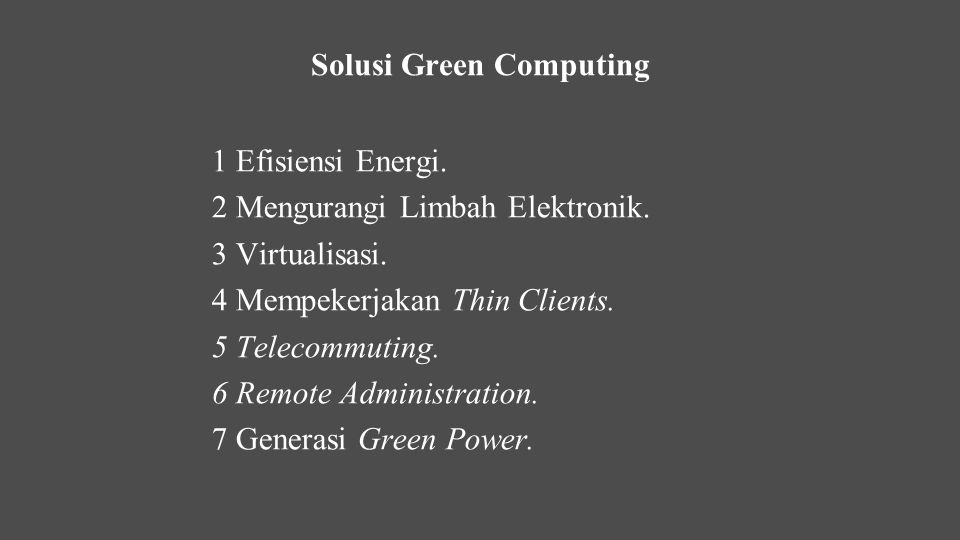 1 Efisiensi Energi. 2 Mengurangi Limbah Elektronik. 3 Virtualisasi. 4 Mempekerjakan Thin Clients. 5 Telecommuting. 6 Remote Administration. 7 Generasi