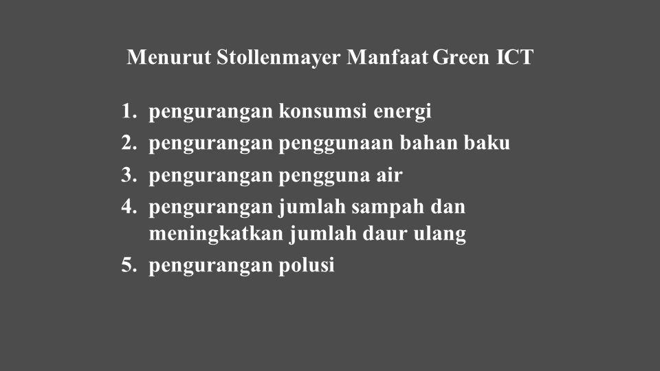 Menurut Stollenmayer Manfaat Green ICT 1.pengurangan konsumsi energi 2.pengurangan penggunaan bahan baku 3.pengurangan pengguna air 4.pengurangan juml