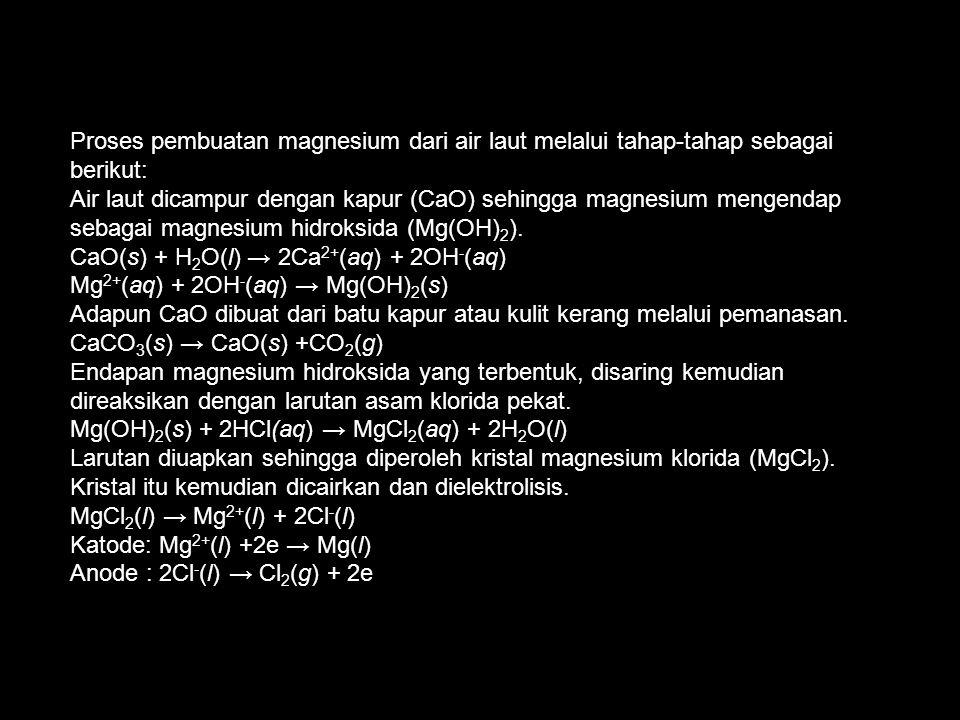 Proses pembuatan magnesium dari air laut melalui tahap-tahap sebagai berikut: Air laut dicampur dengan kapur (CaO) sehingga magnesium mengendap sebagai magnesium hidroksida (Mg(OH) 2 ).