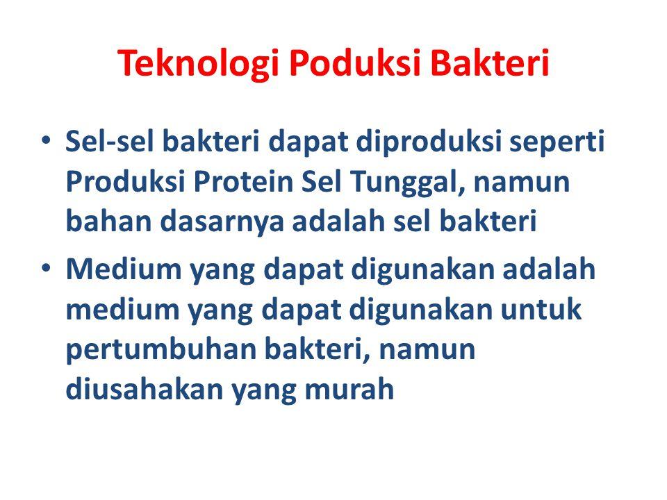Teknologi Poduksi Bakteri Sel-sel bakteri dapat diproduksi seperti Produksi Protein Sel Tunggal, namun bahan dasarnya adalah sel bakteri Medium yang dapat digunakan adalah medium yang dapat digunakan untuk pertumbuhan bakteri, namun diusahakan yang murah