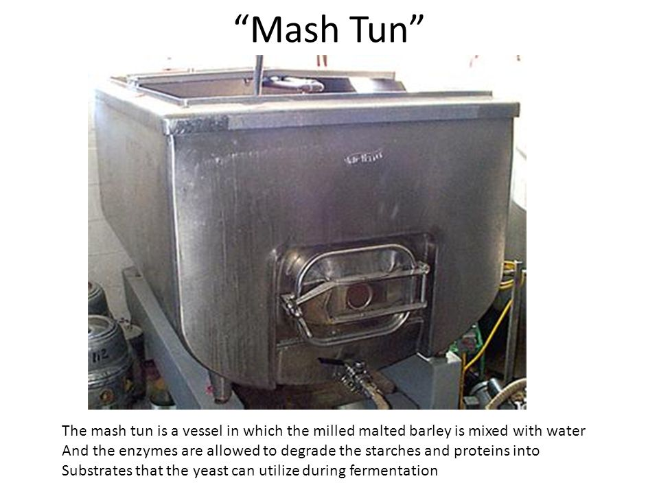 """Mash Tun"" The mash tun is a vessel in which the milled malted barley is mixed with water And the enzymes are allowed to degrade the starches and prot"