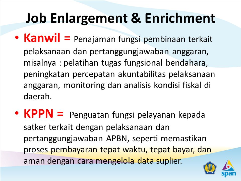 Job Enlargement & Enrichment Kanwil = Penajaman fungsi pembinaan terkait pelaksanaan dan pertanggungjawaban anggaran, misalnya : pelatihan tugas fungs