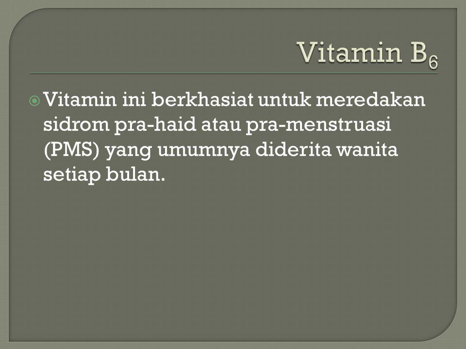  Vitamin ini berkhasiat untuk meredakan sidrom pra-haid atau pra-menstruasi (PMS) yang umumnya diderita wanita setiap bulan.