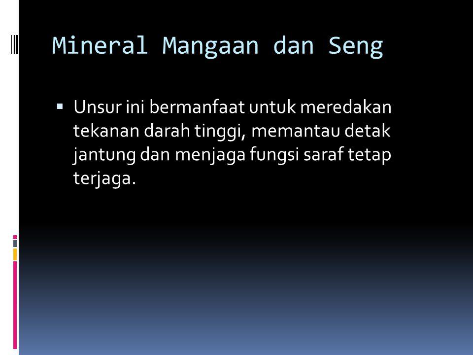 Mineral Mangaan dan Seng  Unsur ini bermanfaat untuk meredakan tekanan darah tinggi, memantau detak jantung dan menjaga fungsi saraf tetap terjaga.
