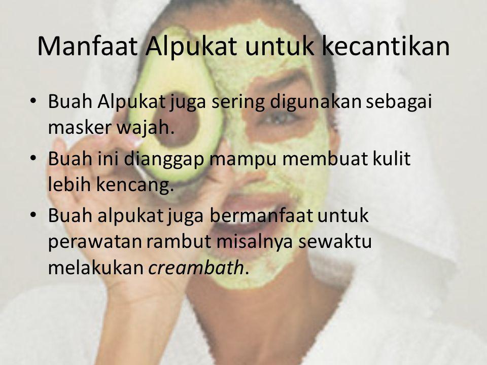 Manfaat Alpukat untuk kecantikan Buah Alpukat juga sering digunakan sebagai masker wajah. Buah ini dianggap mampu membuat kulit lebih kencang. Buah al