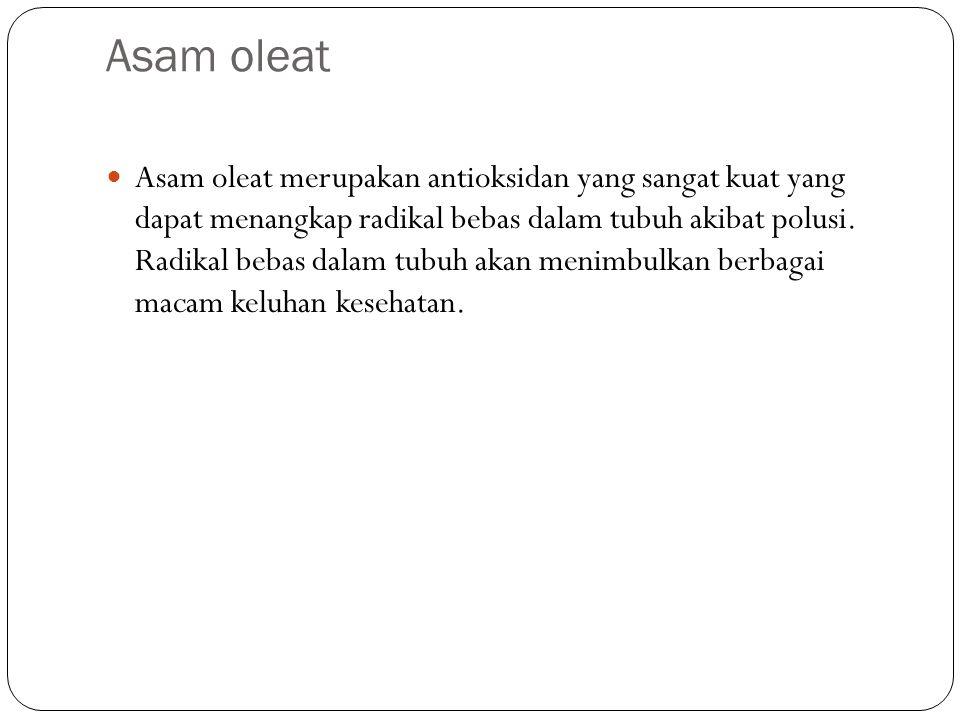 Asam oleat Asam oleat merupakan antioksidan yang sangat kuat yang dapat menangkap radikal bebas dalam tubuh akibat polusi. Radikal bebas dalam tubuh a