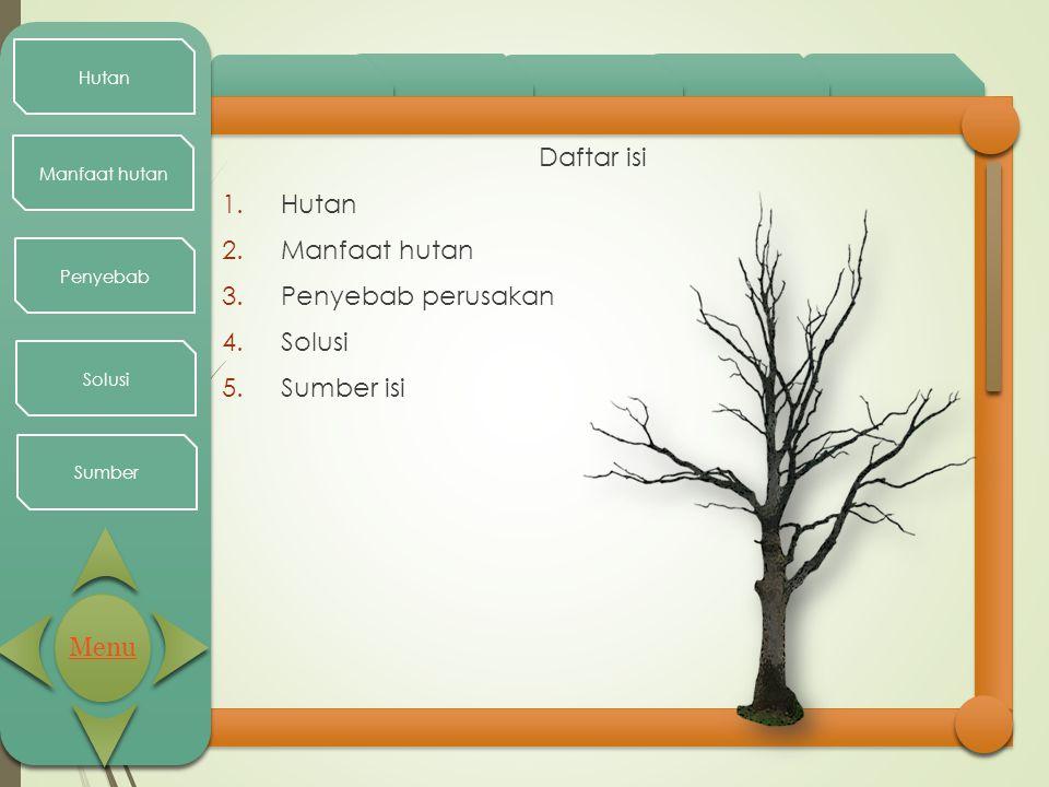 Hutan Manfaat hutan Penyebab Solusi Sumber Daftar isi 1.Hutan 2.Manfaat hutan 3.Penyebab perusakan 4.Solusi 5.Sumber isi Menu