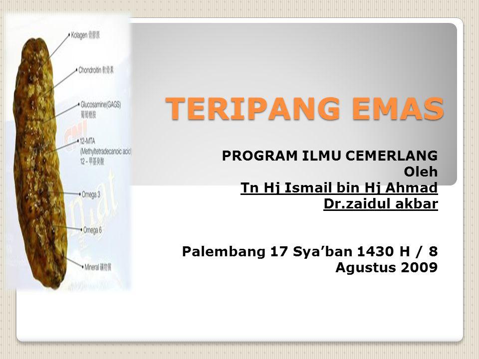 TERIPANG EMAS PROGRAM ILMU CEMERLANG Oleh Tn Hj Ismail bin Hj Ahmad Dr.zaidul akbar Palembang 17 Sya'ban 1430 H / 8 Agustus 2009