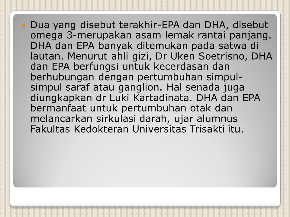 Dua yang disebut terakhir-EPA dan DHA, disebut omega 3-merupakan asam lemak rantai panjang. DHA dan EPA banyak ditemukan pada satwa di lautan. Menurut