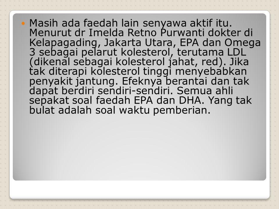 Masih ada faedah lain senyawa aktif itu. Menurut dr Imelda Retno Purwanti dokter di Kelapagading, Jakarta Utara, EPA dan Omega 3 sebagai pelarut koles