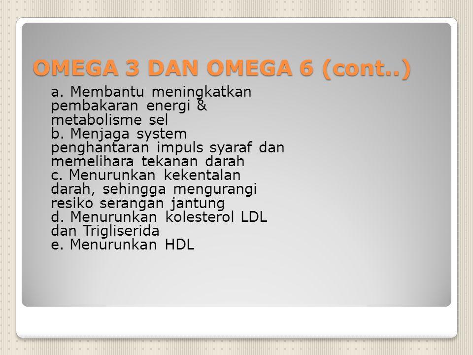 OMEGA 3 DAN OMEGA 6 (cont..) a. Membantu meningkatkan pembakaran energi & metabolisme sel b. Menjaga system penghantaran impuls syaraf dan memelihara