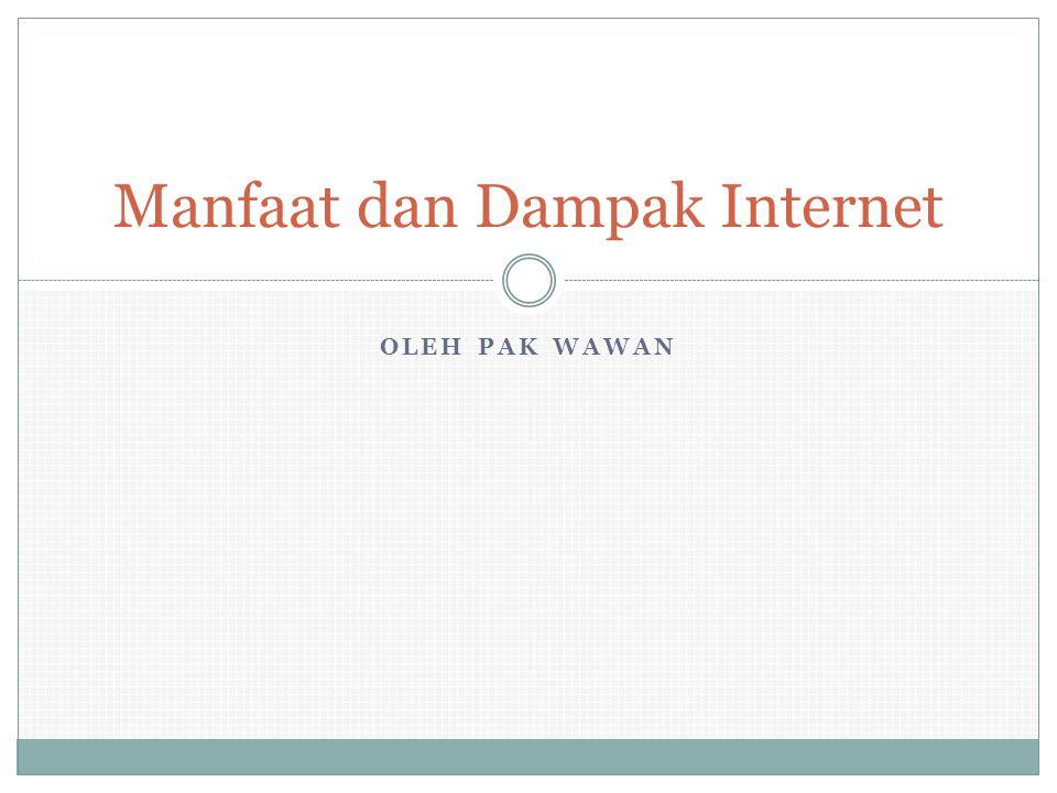 OLEH PAK WAWAN Manfaat dan Dampak Internet