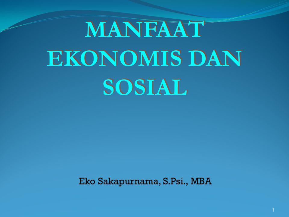 1 MANFAAT EKONOMIS DAN SOSIAL MANFAAT EKONOMIS DAN SOSIAL Eko Sakapurnama, S.Psi., MBA