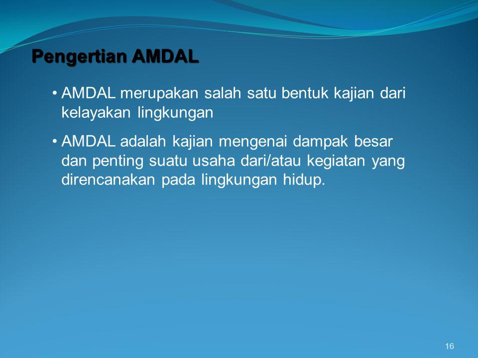 16 Pengertian AMDAL AMDAL merupakan salah satu bentuk kajian dari kelayakan lingkungan AMDAL adalah kajian mengenai dampak besar dan penting suatu usa