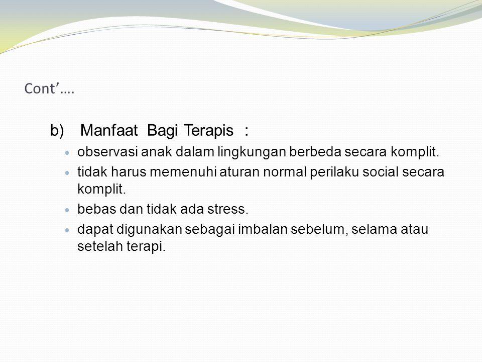 Cont'…. b)Manfaat Bagi Terapis : observasi anak dalam lingkungan berbeda secara komplit. tidak harus memenuhi aturan normal perilaku social secara kom
