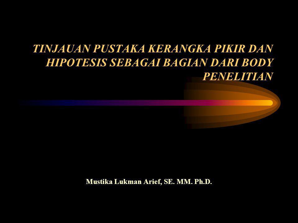 TINJAUAN PUSTAKA KERANGKA PIKIR DAN HIPOTESIS SEBAGAI BAGIAN DARI BODY PENELITIAN Mustika Lukman Arief, SE.