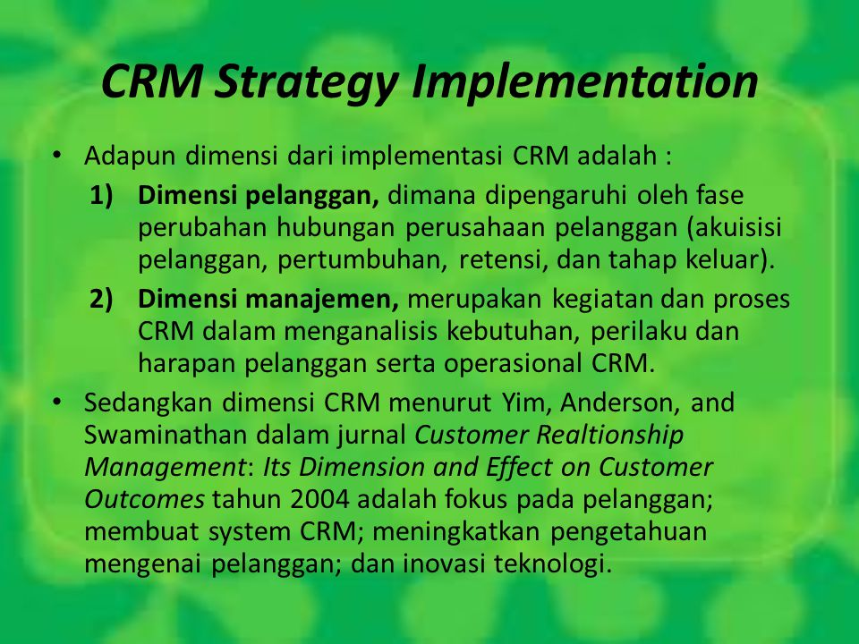 CRM Strategy Implementation Adapun dimensi dari implementasi CRM adalah : 1)Dimensi pelanggan, dimana dipengaruhi oleh fase perubahan hubungan perusah