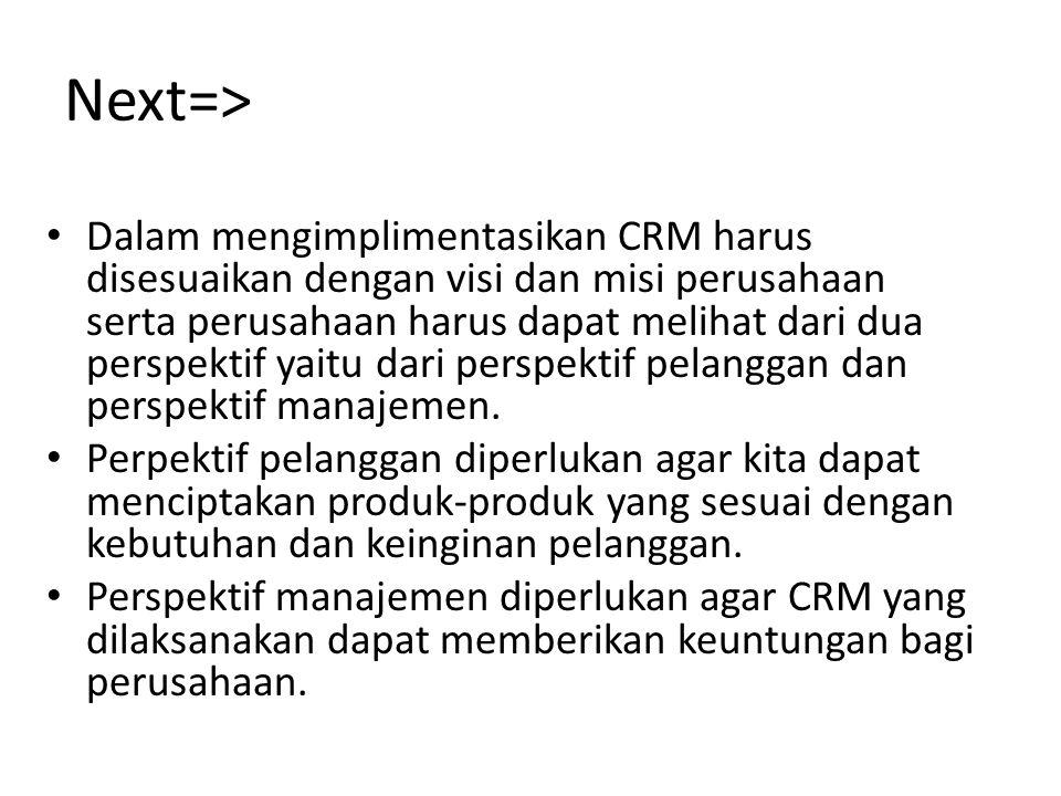 Next=> Dalam mengimplimentasikan CRM harus disesuaikan dengan visi dan misi perusahaan serta perusahaan harus dapat melihat dari dua perspektif yaitu