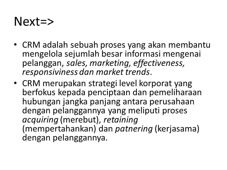 Next=> CRM adalah sebuah proses yang akan membantu mengelola sejumlah besar informasi mengenai pelanggan, sales, marketing, effectiveness, responsivin