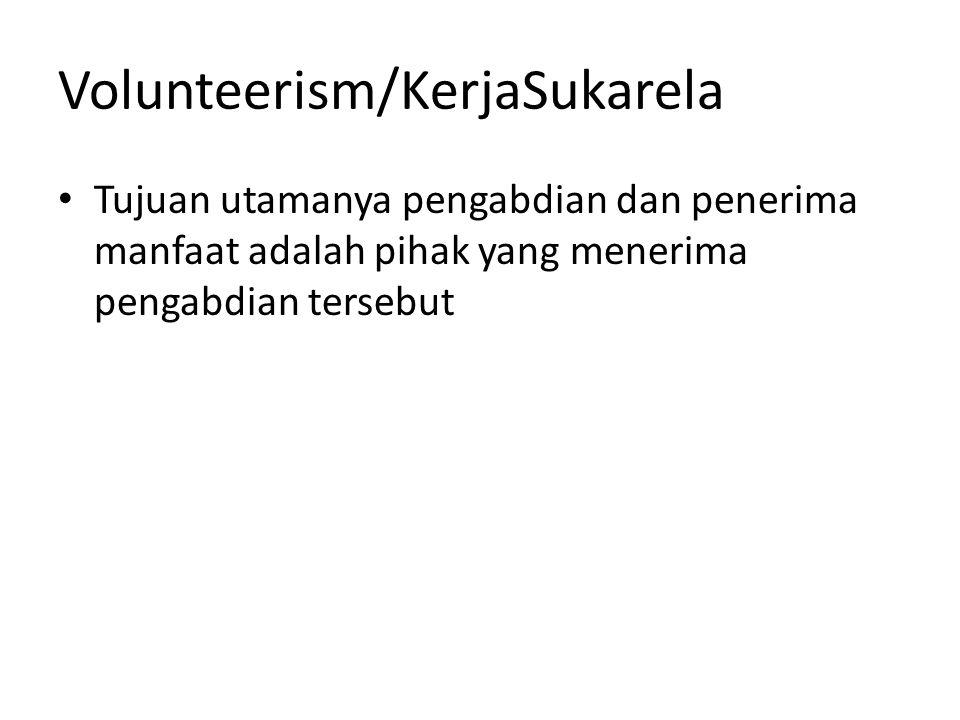 Volunteerism/KerjaSukarela Tujuan utamanya pengabdian dan penerima manfaat adalah pihak yang menerima pengabdian tersebut