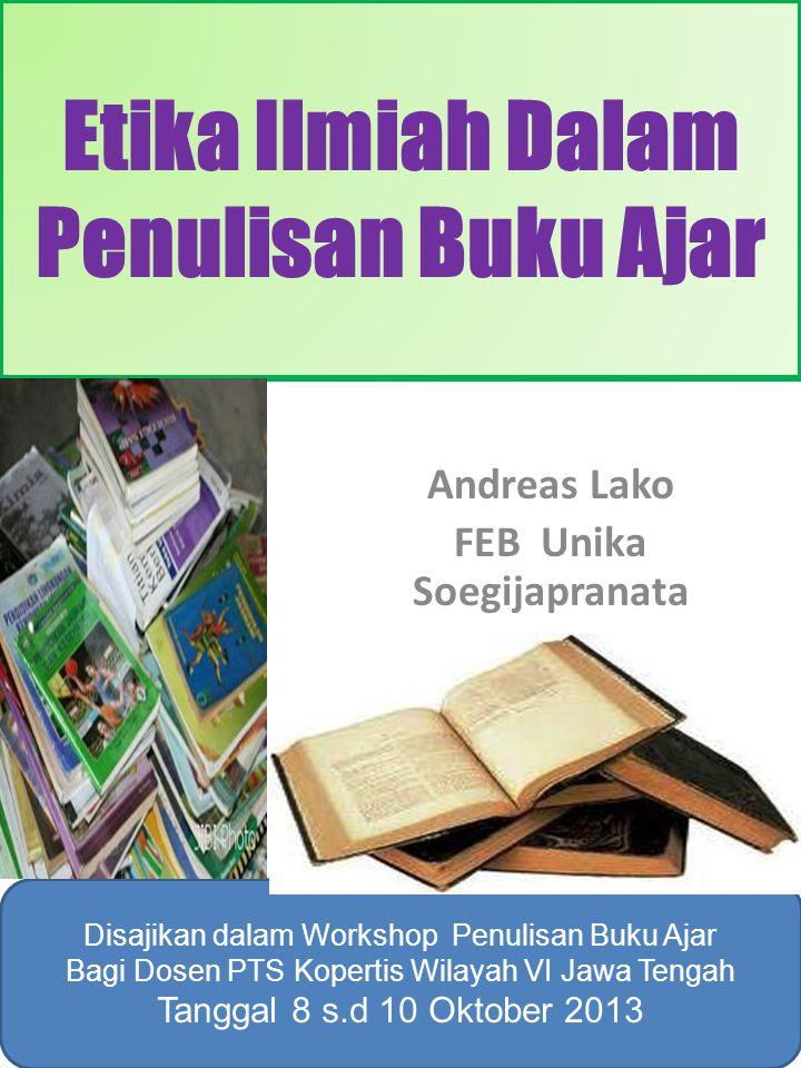 Etika Ilmiah Dalam Penulisan Buku Ajar Andreas Lako FEB Unika Soegijapranata Disajikan dalam Workshop Penulisan Buku Ajar Bagi Dosen PTS Kopertis Wila