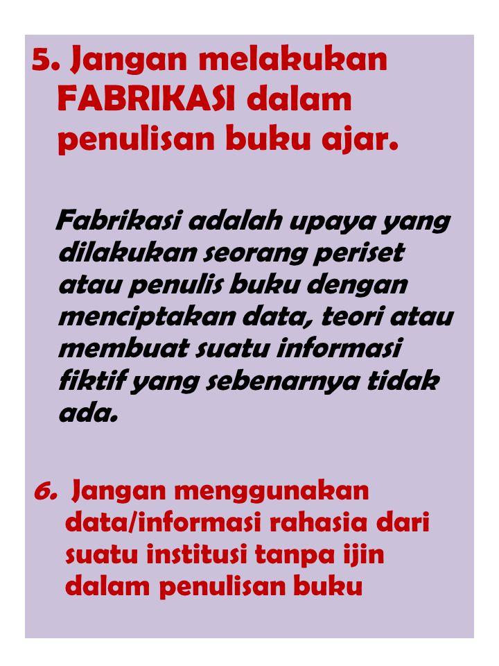 5. Jangan melakukan FABRIKASI dalam penulisan buku ajar. Fabrikasi adalah upaya yang dilakukan seorang periset atau penulis buku dengan menciptakan da