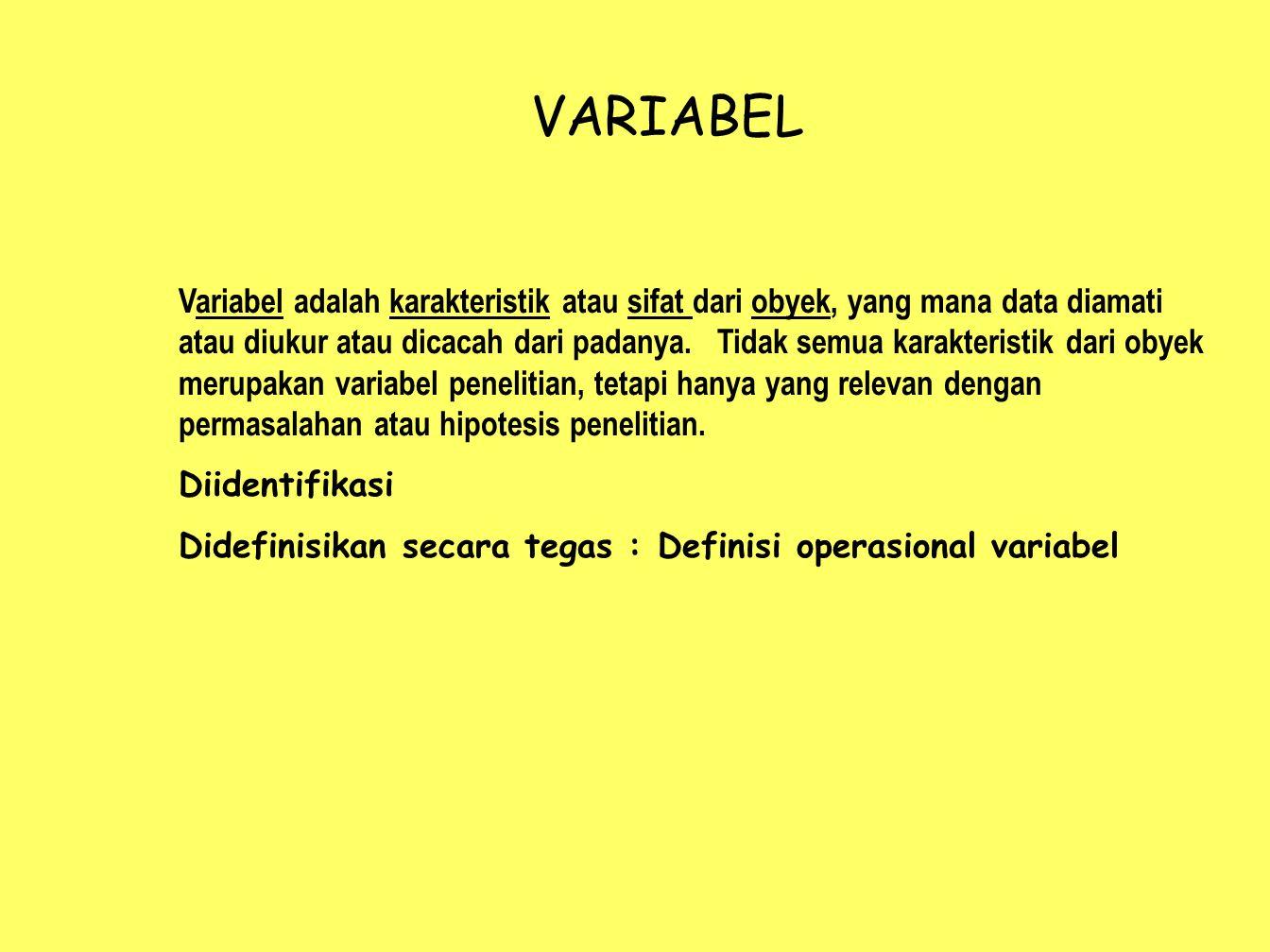 VARIABEL Variabel adalah karakteristik atau sifat dari obyek, yang mana data diamati atau diukur atau dicacah dari padanya. Tidak semua karakteristik