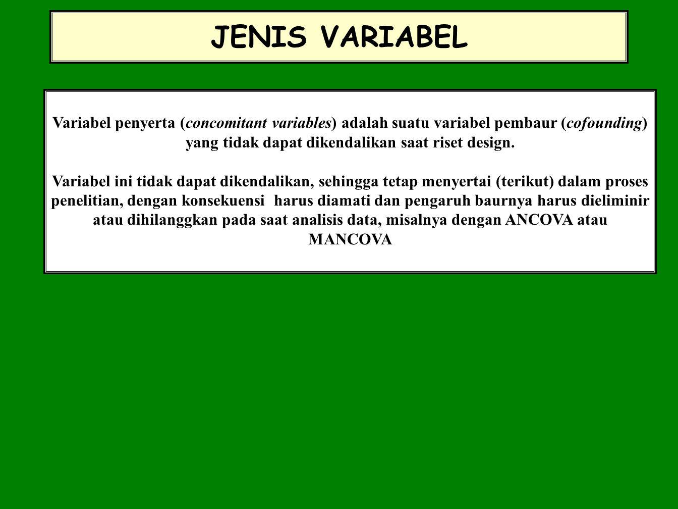 JENIS VARIABEL Variabel penyerta (concomitant variables) adalah suatu variabel pembaur (cofounding) yang tidak dapat dikendalikan saat riset design. V