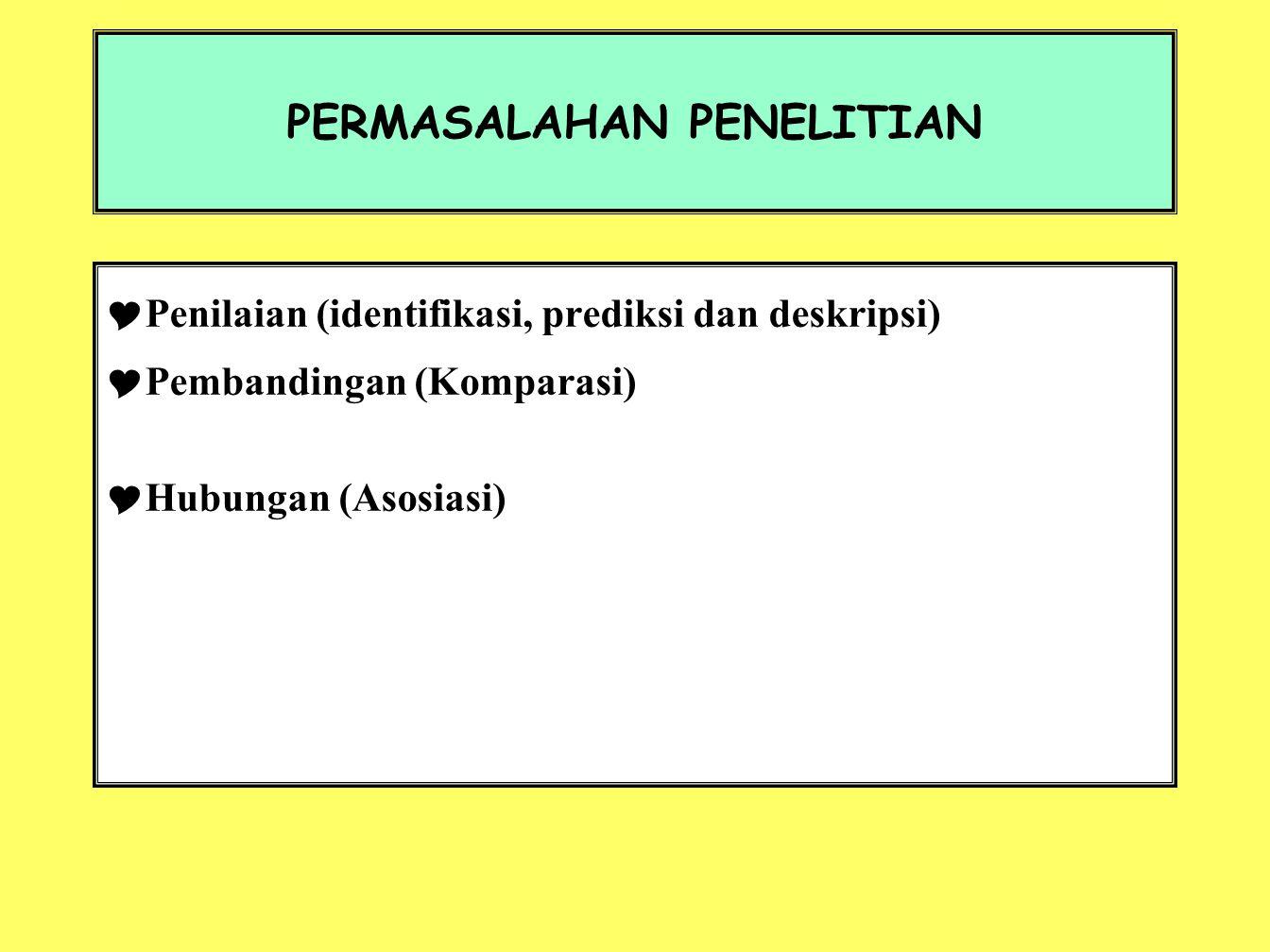 PERMASALAHAN PENELITIAN  Penilaian (identifikasi, prediksi dan deskripsi)  Pembandingan (Komparasi)  Hubungan (Asosiasi)