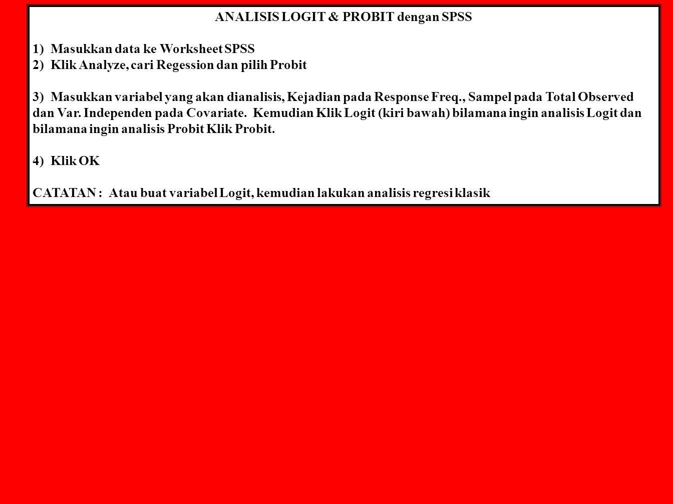 ANALISIS LOGIT & PROBIT dengan SPSS 1) Masukkan data ke Worksheet SPSS 2) Klik Analyze, cari Regession dan pilih Probit 3) Masukkan variabel yang akan