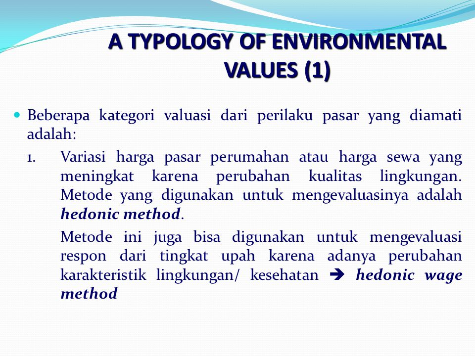 A TYPOLOGY OF ENVIRONMENTAL VALUES (1) Beberapa kategori valuasi dari perilaku pasar yang diamati adalah: 1.Variasi harga pasar perumahan atau harga sewa yang meningkat karena perubahan kualitas lingkungan.