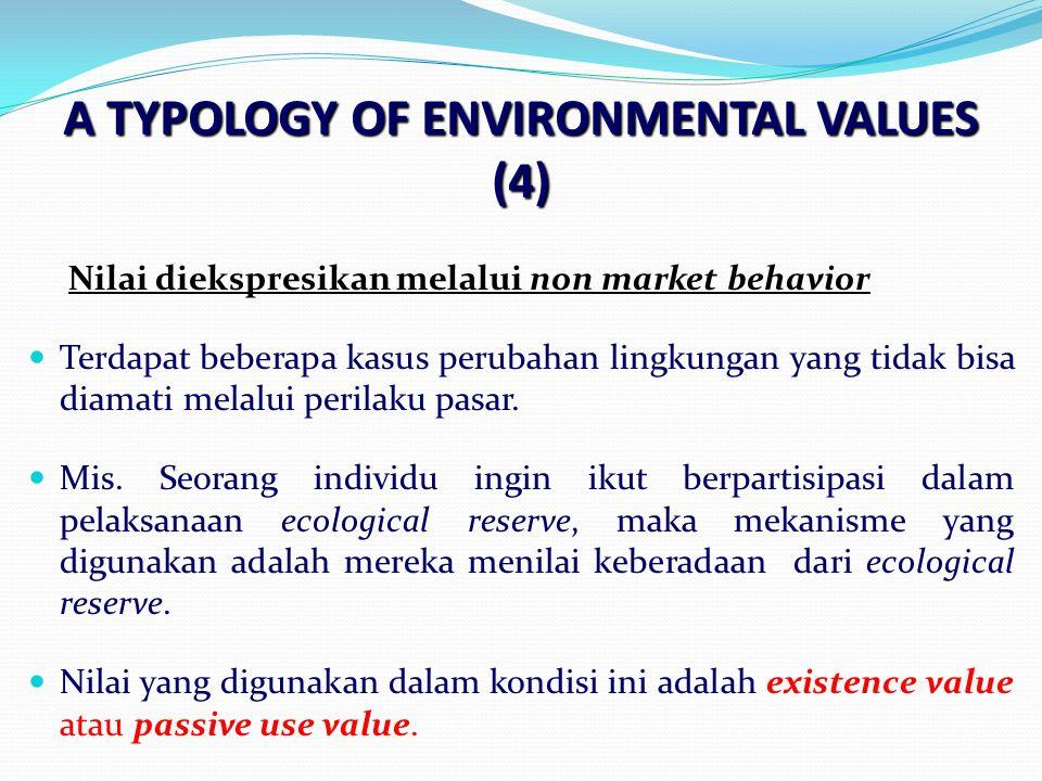 A TYPOLOGY OF ENVIRONMENTAL VALUES (4) Nilai diekspresikan melalui non market behavior Terdapat beberapa kasus perubahan lingkungan yang tidak bisa diamati melalui perilaku pasar.