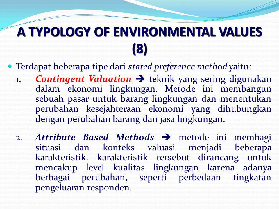 A TYPOLOGY OF ENVIRONMENTAL VALUES (8) Terdapat beberapa tipe dari stated preference method yaitu: 1.Contingent Valuation  teknik yang sering digunakan dalam ekonomi lingkungan.