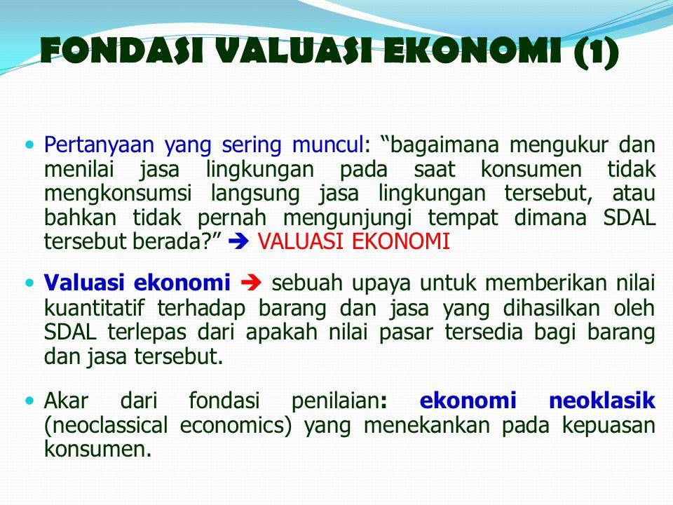 FONDASI VALUASI EKONOMI (1) Pertanyaan yang sering muncul: bagaimana mengukur dan menilai jasa lingkungan pada saat konsumen tidak mengkonsumsi langsung jasa lingkungan tersebut, atau bahkan tidak pernah mengunjungi tempat dimana SDAL tersebut berada?  VALUASI EKONOMI Valuasi ekonomi  sebuah upaya untuk memberikan nilai kuantitatif terhadap barang dan jasa yang dihasilkan oleh SDAL terlepas dari apakah nilai pasar tersedia bagi barang dan jasa tersebut.