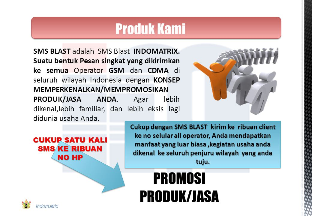 SMS BLAST adalah SMS Blast INDOMATRIX. Suatu bentuk Pesan singkat yang dikirimkan ke semua Operator GSM dan CDMA di seluruh wilayah Indonesia dengan K