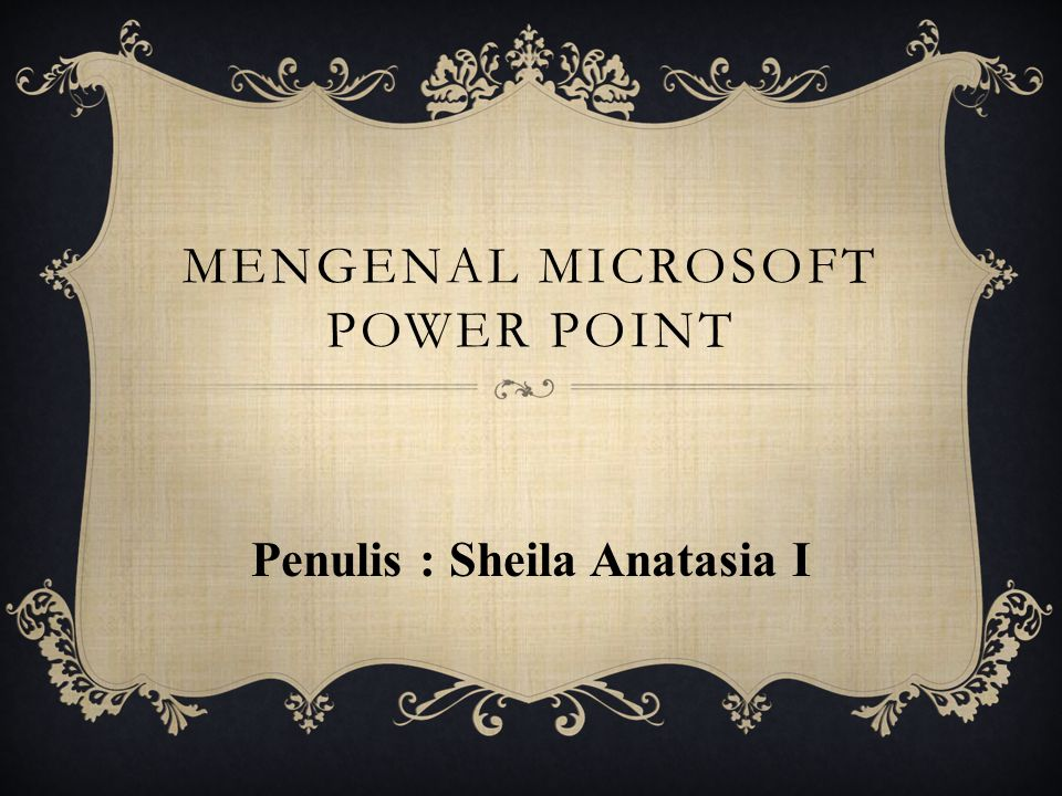 MENGENAL MICROSOFT POWER POINT Penulis : Sheila Anatasia I