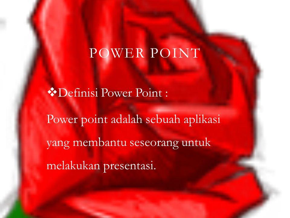 POWER POINT  Definisi Power Point : Power point adalah sebuah aplikasi yang membantu seseorang untuk melakukan presentasi.
