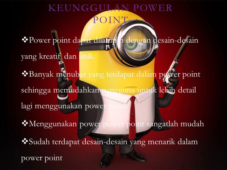 KEUNGGULAN POWER POINT  Power point dapat dilampiri dengan desain-desain yang kreatif dan unik.