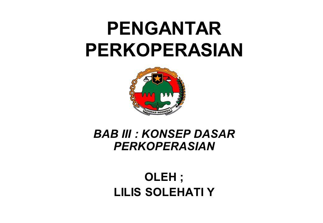 PENGANTAR PERKOPERASIAN BAB III : KONSEP DASAR PERKOPERASIAN OLEH ; LILIS SOLEHATI Y