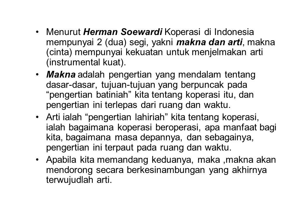 Menurut Herman Soewardi Koperasi di Indonesia mempunyai 2 (dua) segi, yakni makna dan arti, makna (cinta) mempunyai kekuatan untuk menjelmakan arti (i