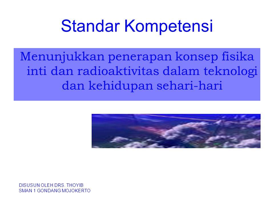 Standar Kompetensi Menunjukkan penerapan konsep fisika inti dan radioaktivitas dalam teknologi dan kehidupan sehari-hari DISUSUN OLEH DRS. THOYIB SMAN