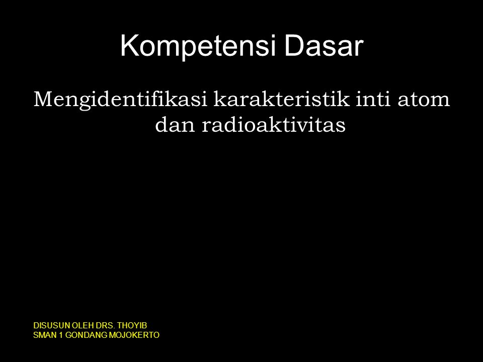 Kompetensi Dasar Mengidentifikasi karakteristik inti atom dan radioaktivitas DISUSUN OLEH DRS. THOYIB SMAN 1 GONDANG MOJOKERTO